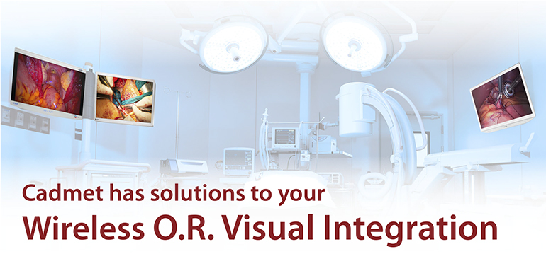 Cadmet has solutions to your Wireless O.R. Visual Integration